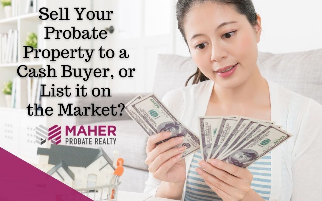 Sell Your Probate Property to a Cash Buyer, or List it on the Market?