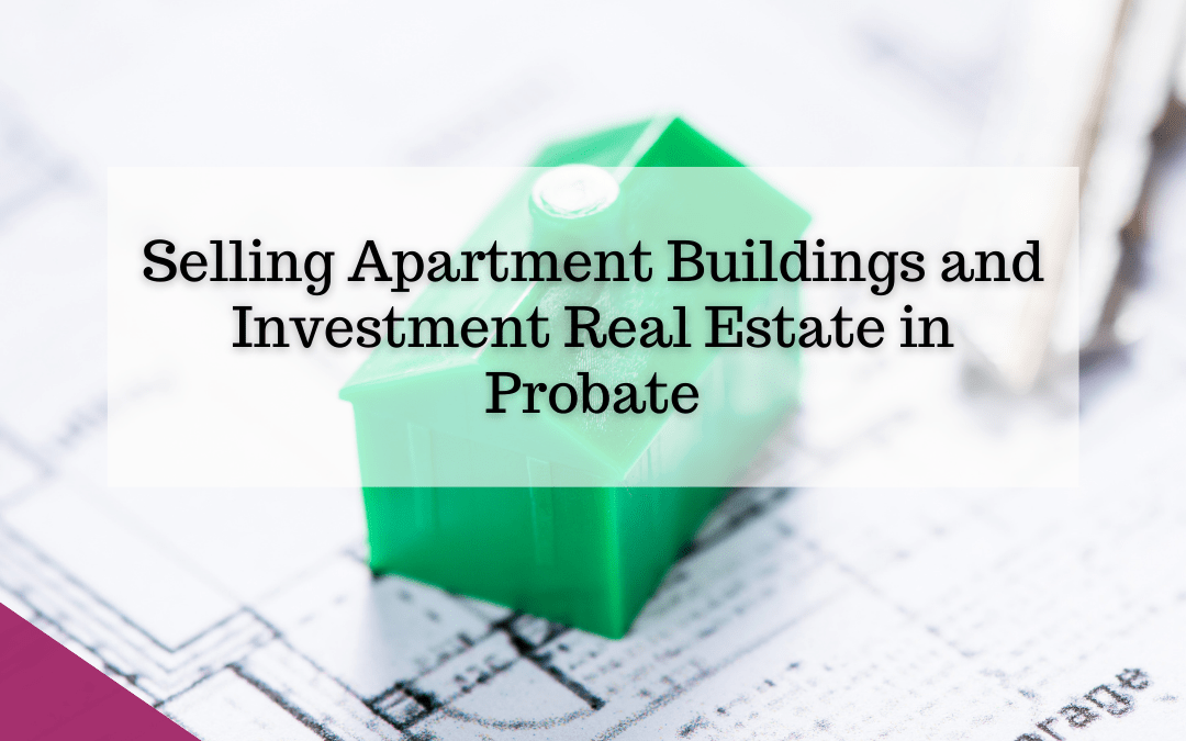 Selling Apartment Buildings and Investment Real Estate in Probate
